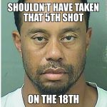 Shouldn't have taken the 5th shot Tiger Woods