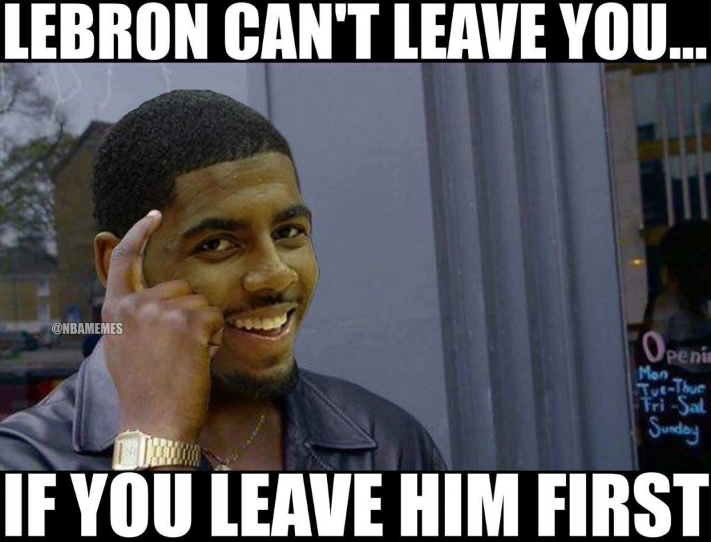 LeBron Can't Leave you if you leave him first