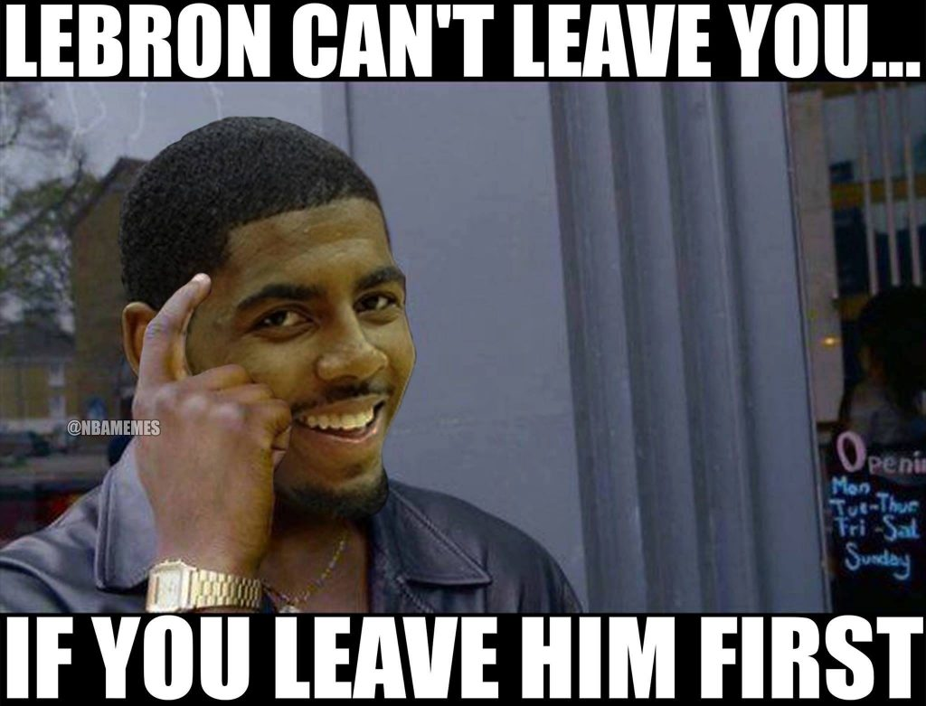 LeBron can't leave you if you leave him