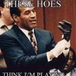 These hoes think I'm playing