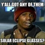 Ya'll got anymore of them eclipse glasses