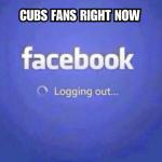Cubs fans logging out