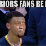 Warriors Fans be Like