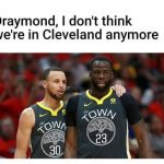 I don't think we're in cleveland no more